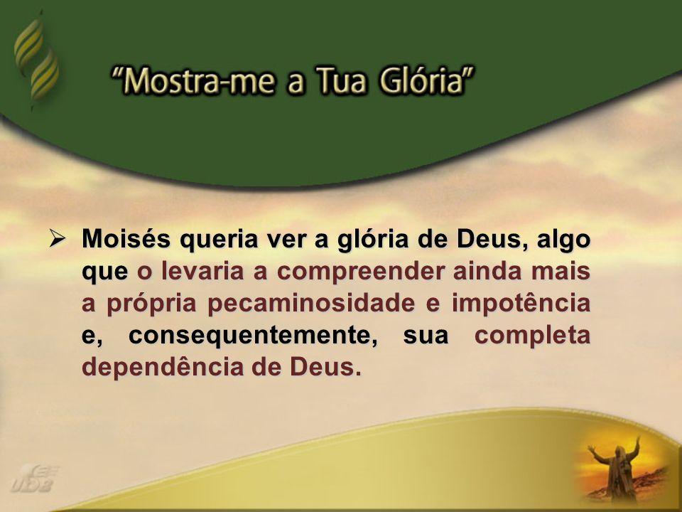  Moisés queria ver a glória de Deus, algo que o levaria a compreender ainda mais a própria pecaminosidade e impotência e, consequentemente, sua completa dependência de Deus.