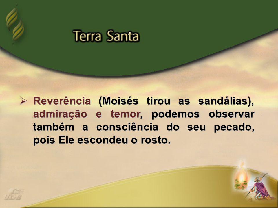  Reverência (Moisés tirou as sandálias), admiração e temor, podemos observar também a consciência do seu pecado, pois Ele escondeu o rosto.