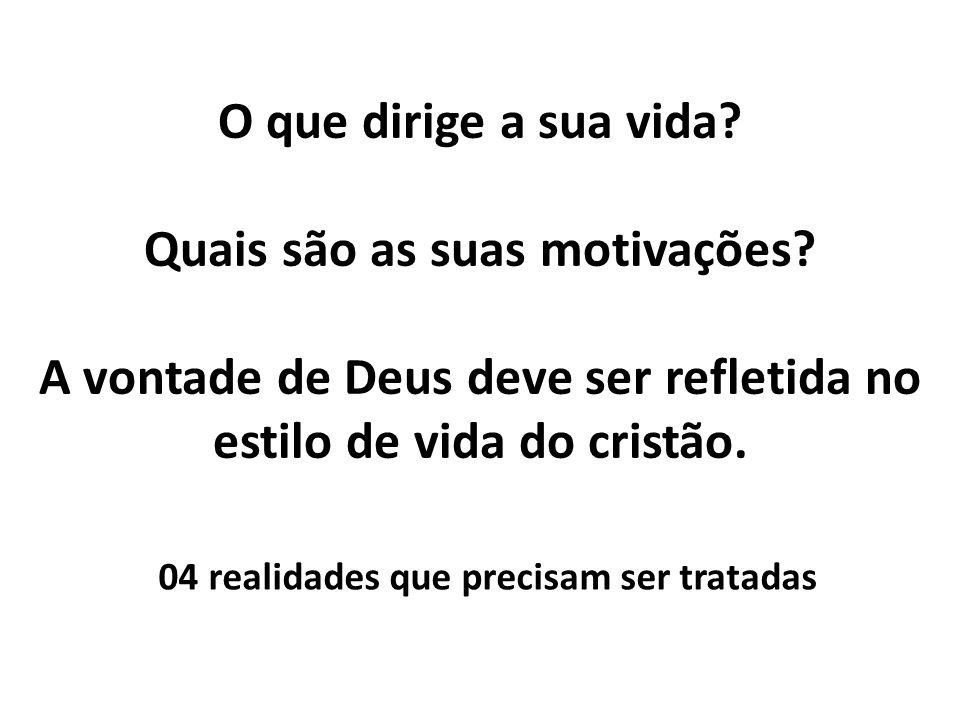 O que dirige a sua vida? Quais são as suas motivações? A vontade de Deus deve ser refletida no estilo de vida do cristão. 04 realidades que precisam s