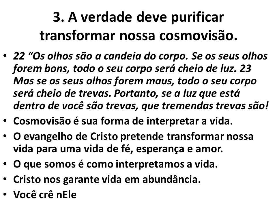 """3. A verdade deve purificar transformar nossa cosmovisão. 22 """"Os olhos são a candeia do corpo. Se os seus olhos forem bons, todo o seu corpo será chei"""