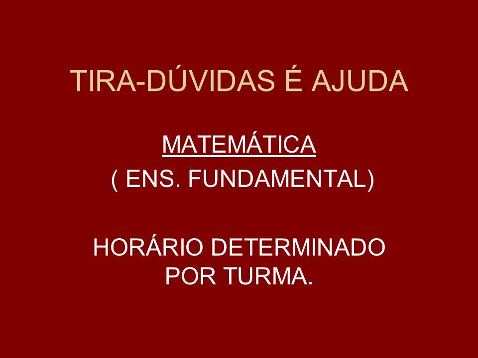 TIRA-DÚVIDAS É AJUDA MATEMÁTICA ( ENS. FUNDAMENTAL) HORÁRIO DETERMINADO POR TURMA.
