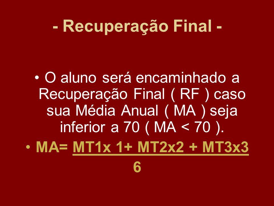 - Recuperação Final - O aluno será encaminhado a Recuperação Final ( RF ) caso sua Média Anual ( MA ) seja inferior a 70 ( MA < 70 ). MA= MT1x 1+ MT2x