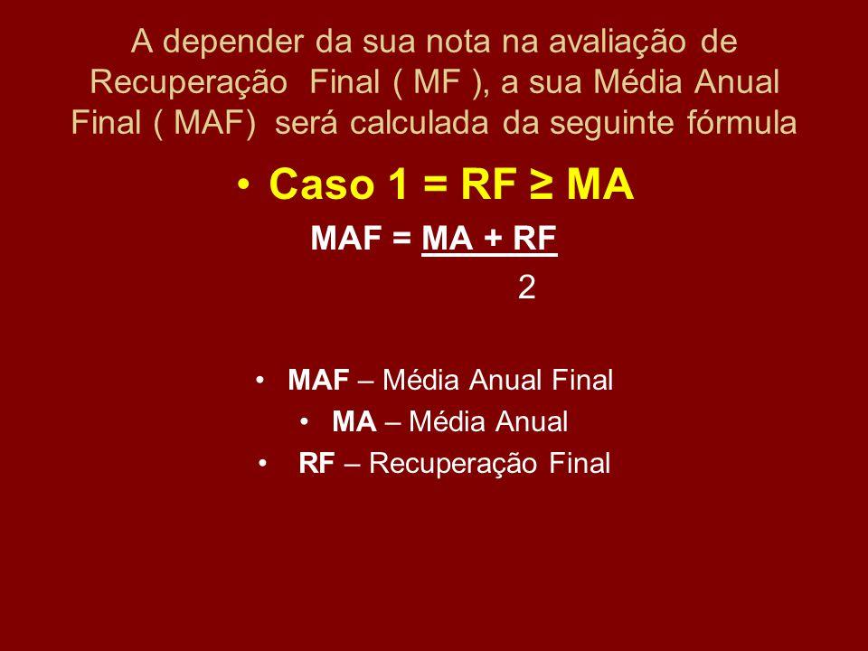 A depender da sua nota na avaliação de Recuperação Final ( MF ), a sua Média Anual Final ( MAF) será calculada da seguinte fórmula Caso 1 = RF ≥ MA MA