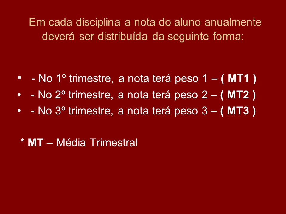 Em cada disciplina a nota do aluno anualmente deverá ser distribuída da seguinte forma: - No 1º trimestre, a nota terá peso 1 – ( MT1 ) - No 2º trimes