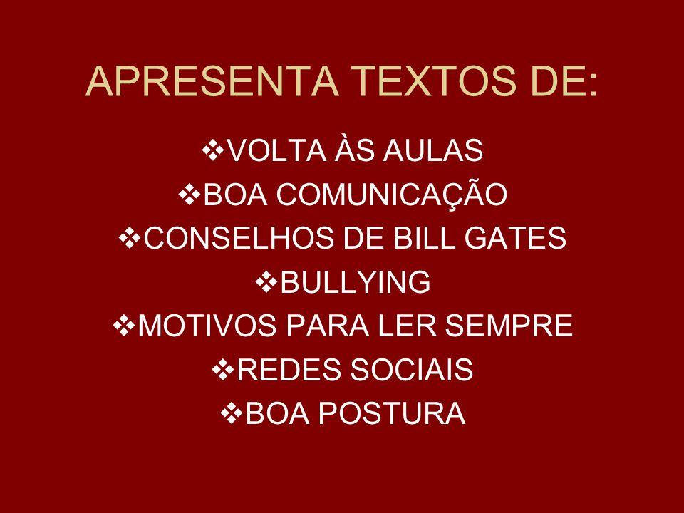 APRESENTA TEXTOS DE:  VOLTA ÀS AULAS  BOA COMUNICAÇÃO  CONSELHOS DE BILL GATES  BULLYING  MOTIVOS PARA LER SEMPRE  REDES SOCIAIS  BOA POSTURA