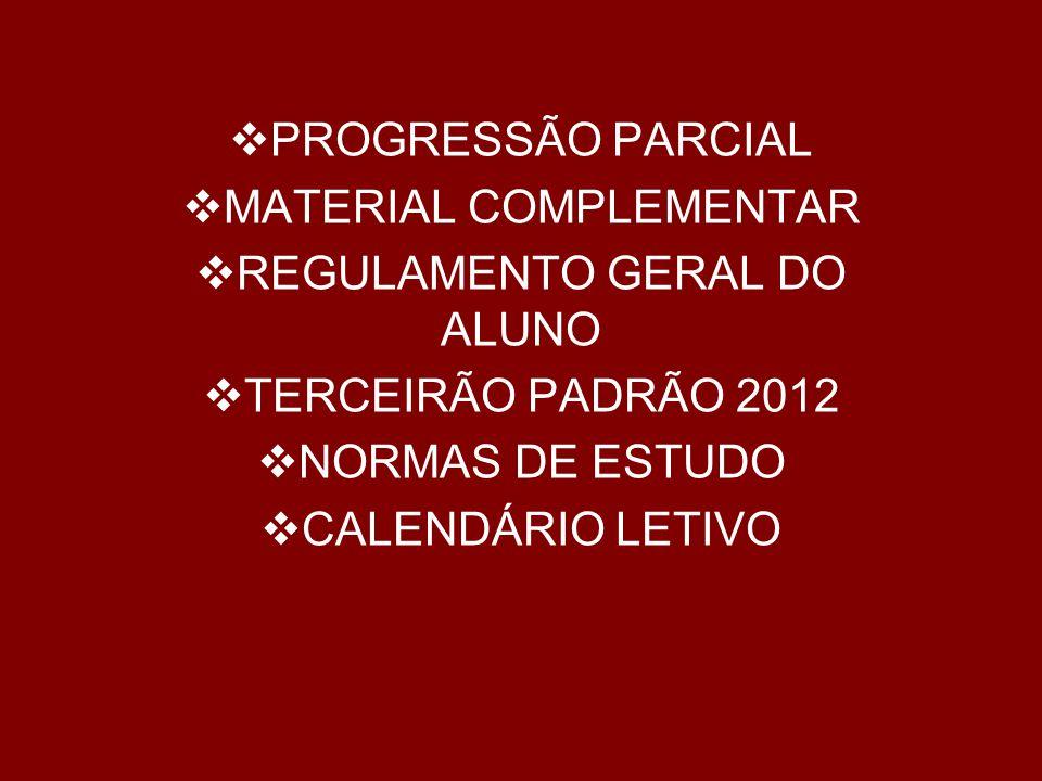  PROGRESSÃO PARCIAL  MATERIAL COMPLEMENTAR  REGULAMENTO GERAL DO ALUNO  TERCEIRÃO PADRÃO 2012  NORMAS DE ESTUDO  CALENDÁRIO LETIVO