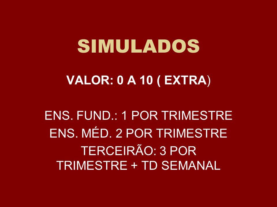 SIMULADOS VALOR: 0 A 10 ( EXTRA) ENS. FUND.: 1 POR TRIMESTRE ENS. MÉD. 2 POR TRIMESTRE TERCEIRÃO: 3 POR TRIMESTRE + TD SEMANAL