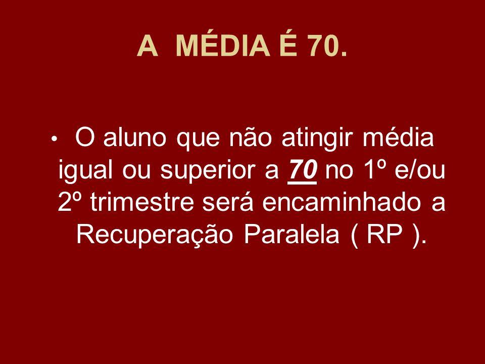 A MÉDIA É 70. O aluno que não atingir média igual ou superior a 70 no 1º e/ou 2º trimestre será encaminhado a Recuperação Paralela ( RP ).
