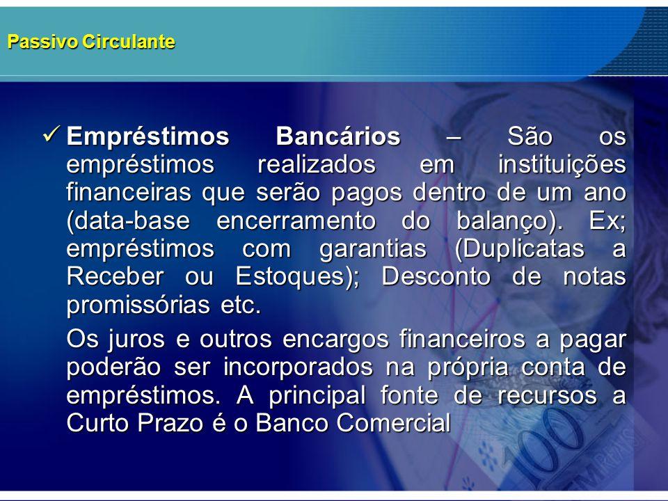 Passivo Circulante Empréstimos Bancários – São os empréstimos realizados em instituições financeiras que serão pagos dentro de um ano (data-base encer