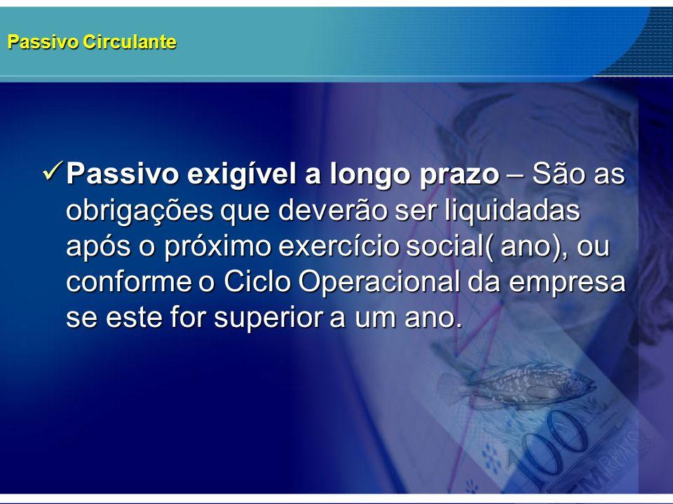 Passivo Circulante Passivo exigível a longo prazo – São as obrigações que deverão ser liquidadas após o próximo exercício social( ano), ou conforme o