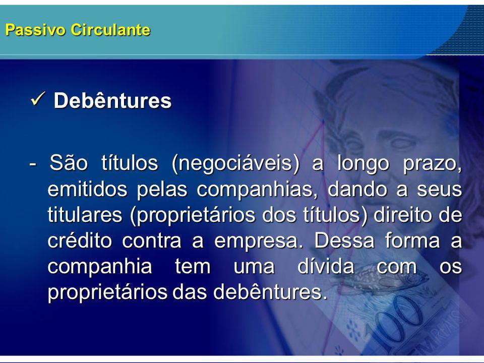 Passivo Circulante Debêntures Debêntures - São títulos (negociáveis) a longo prazo, emitidos pelas companhias, dando a seus titulares (proprietários d