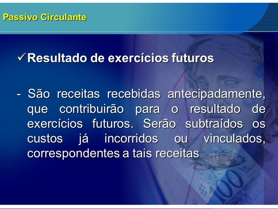 Passivo Circulante Resultado de exercícios futuros Resultado de exercícios futuros - São receitas recebidas antecipadamente, que contribuirão para o r