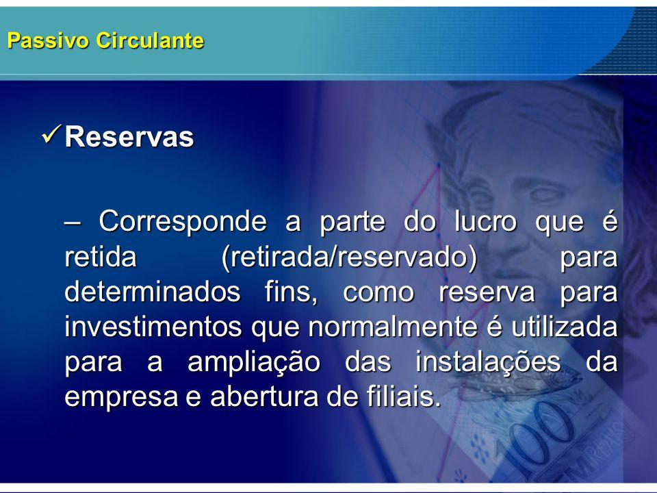 Passivo Circulante Reservas Reservas – Corresponde a parte do lucro que é retida (retirada/reservado) para determinados fins, como reserva para invest