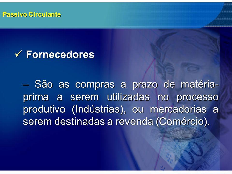Passivo Circulante Fornecedores Fornecedores – São as compras a prazo de matéria- prima a serem utilizadas no processo produtivo (Indústrias), ou merc