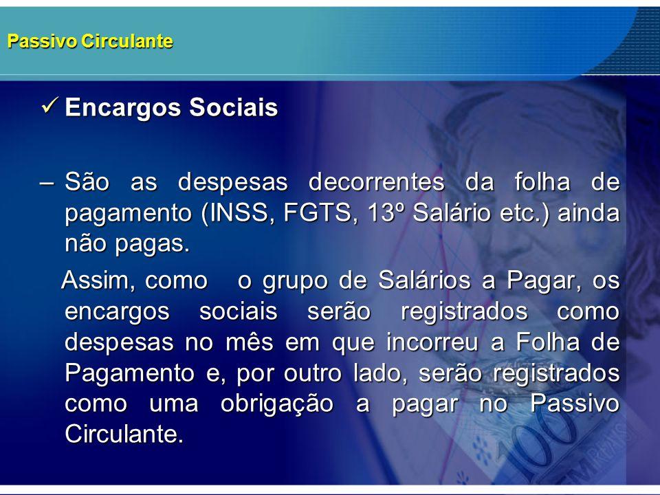 Passivo Circulante Encargos Sociais Encargos Sociais –São as despesas decorrentes da folha de pagamento (INSS, FGTS, 13º Salário etc.) ainda não pagas
