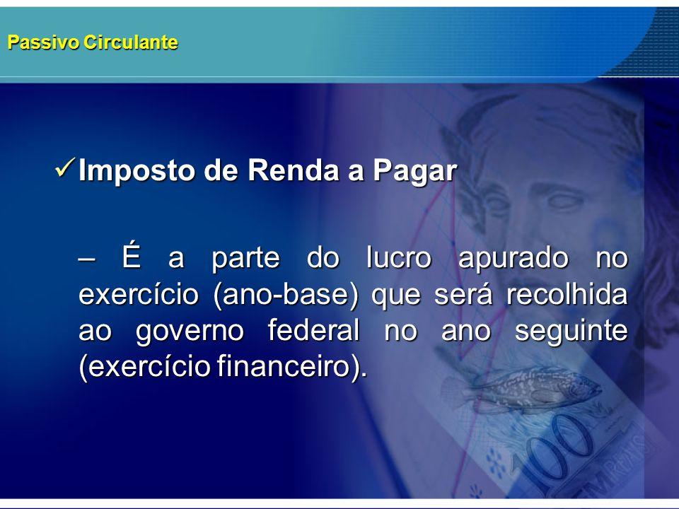 Passivo Circulante Imposto de Renda a Pagar Imposto de Renda a Pagar – É a parte do lucro apurado no exercício (ano-base) que será recolhida ao govern