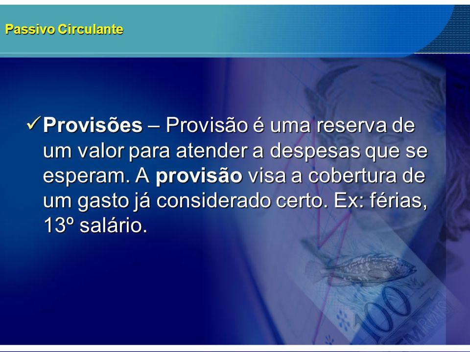 Passivo Circulante Provisões – Provisão é uma reserva de um valor para atender a despesas que se esperam. A provisão visa a cobertura de um gasto já c