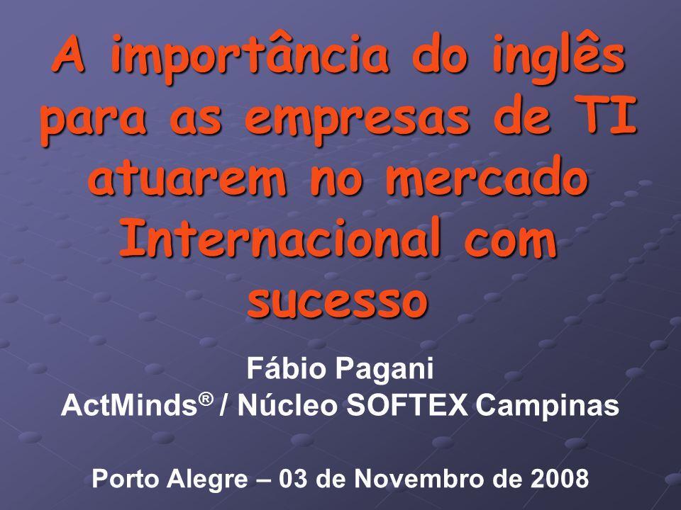 A importância do inglês para as empresas de TI atuarem no mercado Internacional com sucesso Fábio Pagani ActMinds ® / Núcleo SOFTEX Campinas Porto Alegre – 03 de Novembro de 2008