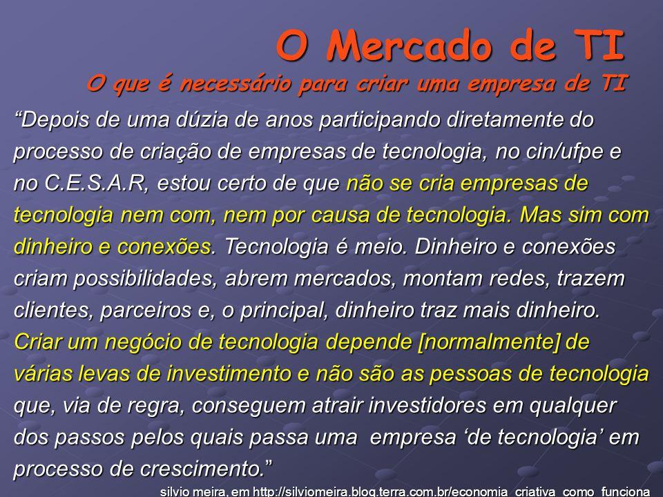 O Mercado de TI O que é necessário para criar uma empresa de TI Depois de uma dúzia de anos participando diretamente do processo de criação de empresas de tecnologia, no cin/ufpe e no C.E.S.A.R, estou certo de que não se cria empresas de tecnologia nem com, nem por causa de tecnologia.