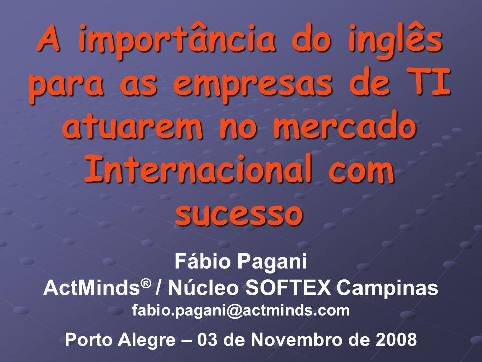 A importância do inglês para as empresas de TI atuarem no mercado Internacional com sucesso Fábio Pagani ActMinds ® / Núcleo SOFTEX Campinas fabio.pagani@actminds.com Porto Alegre – 03 de Novembro de 2008