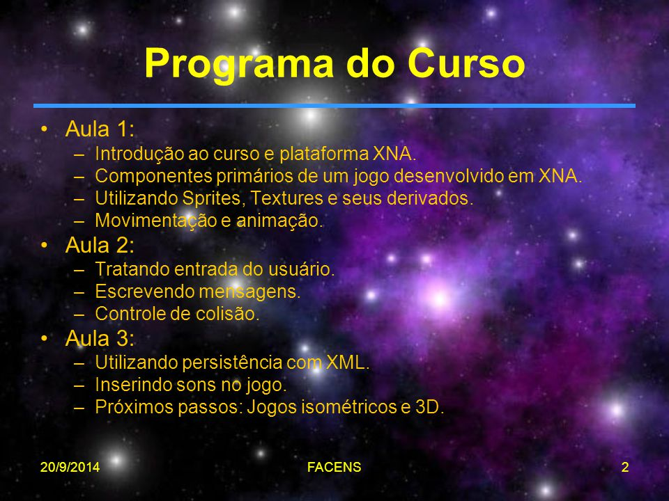 20/9/2014FACENS2 Programa do Curso Aula 1: –Introdução ao curso e plataforma XNA. –Componentes primários de um jogo desenvolvido em XNA. –Utilizando S