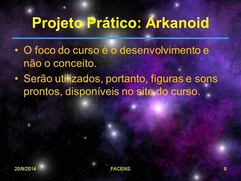 20/9/2014FACENS8 Projeto Prático: Arkanoid O foco do curso é o desenvolvimento e não o conceito. Serão utilizados, portanto, figuras e sons prontos, d