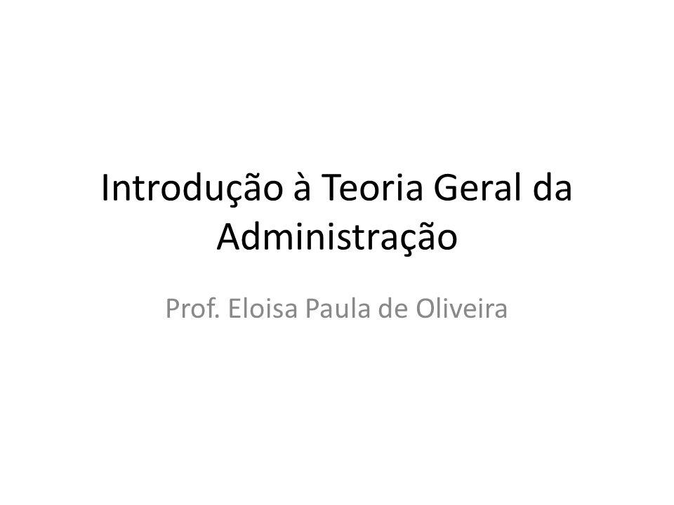 Introdução à Teoria Geral da Administração Prof. Eloisa Paula de Oliveira