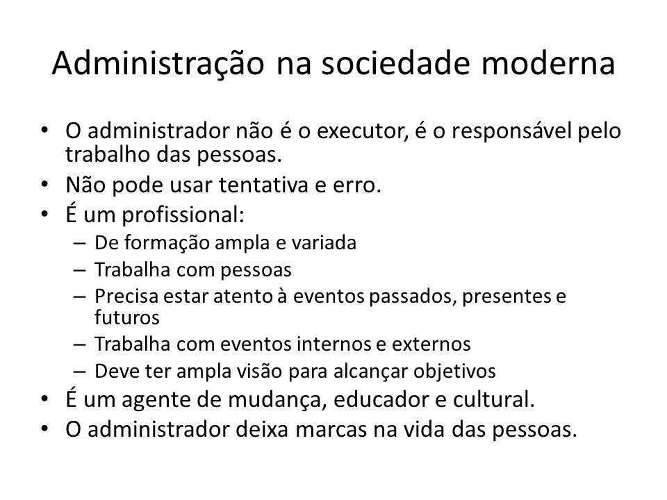 Administração na sociedade moderna O administrador não é o executor, é o responsável pelo trabalho das pessoas.