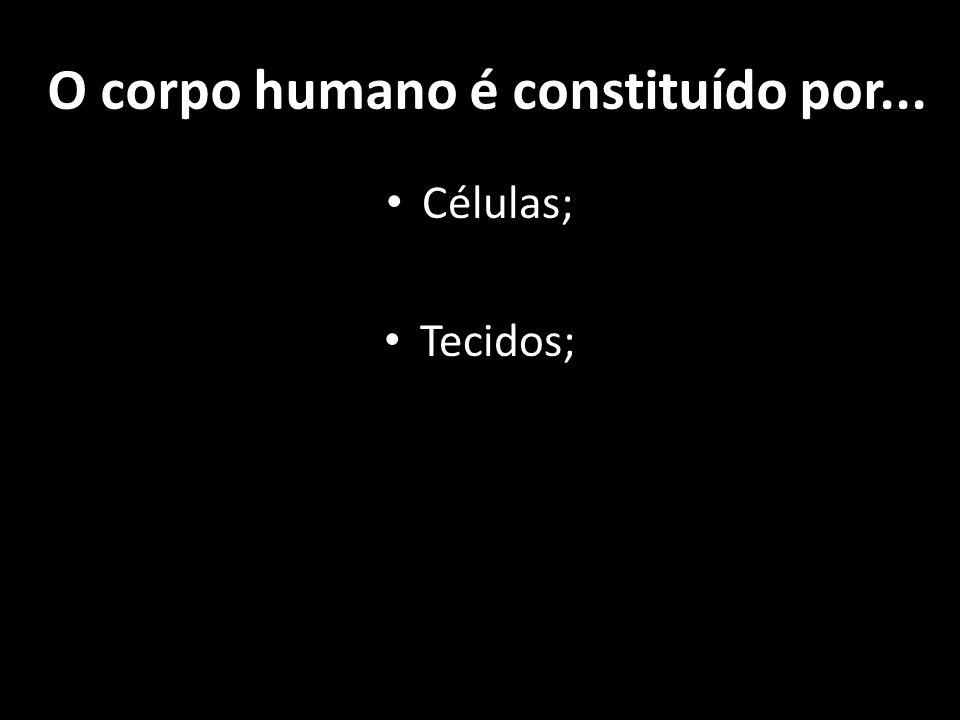 O corpo humano é constituído por... Células; Tecidos;