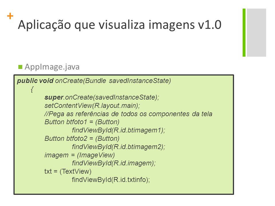 + Aplicação que visualiza imagens v1.0 AppImage.java public void onCreate(Bundle savedInstanceState) { super.onCreate(savedInstanceState); setContentView(R.layout.main); //Pega as referências de todos os componentes da tela Button btfoto1 = (Button) findViewById(R.id.btimagem1); Button btfoto2 = (Button) findViewById(R.id.btimagem2); imagem = (ImageView) findViewById(R.id.imagem); txt = (TextView) findViewById(R.id.txtinfo);