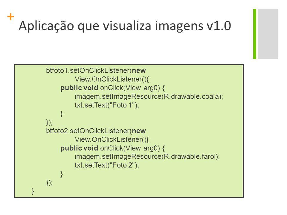 + Aplicação que visualiza imagens v1.0 btfoto1.setOnClickListener(new View.OnClickListener(){ public void onClick(View arg0) { imagem.setImageResource(R.drawable.coala); txt.setText( Foto 1 ); } }); btfoto2.setOnClickListener(new View.OnClickListener(){ public void onClick(View arg0) { imagem.setImageResource(R.drawable.farol); txt.setText( Foto 2 ); } }); }