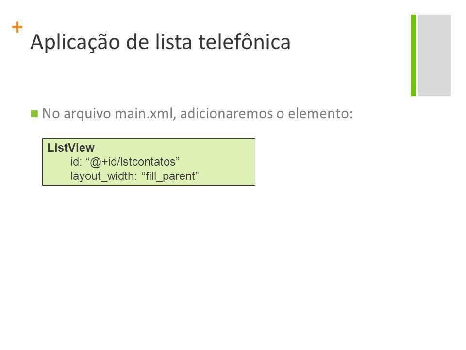 + Aplicação de lista telefônica AppLista.java public void onCreate(Bundle savedInstanceState) { super.onCreate(savedInstanceState); setContentView(R.layout.main); ArrayAdapter adapter = new ArrayAdapter (this,android.R.layout.simple_list_item_1, contatos); lista = (ListView) findViewById(R.id.lstcontatos); lista.setAdapter(adapter);
