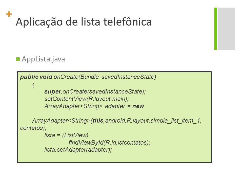 + Aplicação de lista telefônica AppLista.java public void onCreate(Bundle savedInstanceState) { super.onCreate(savedInstanceState); setContentView(R.layout.main); ArrayAdapter adapter = new ArrayAdapter (this,android.R.layout.simple_list_item_1, contatos); lista = (ListView) findViewById(R.id.lstcontatos); lista.setAdapter(adapter);