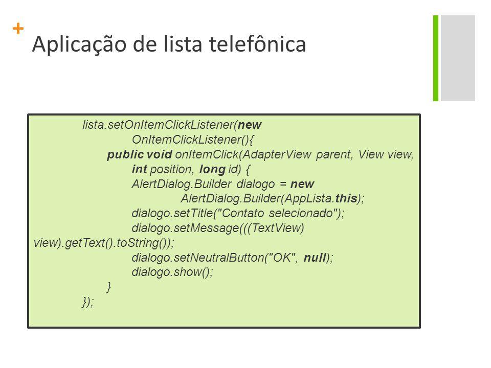+ Aplicação de lista telefônica lista.setOnItemClickListener(new OnItemClickListener(){ public void onItemClick(AdapterView parent, View view, int position, long id) { AlertDialog.Builder dialogo = new AlertDialog.Builder(AppLista.this); dialogo.setTitle( Contato selecionado ); dialogo.setMessage(((TextView) view).getText().toString()); dialogo.setNeutralButton( OK , null); dialogo.show(); } });