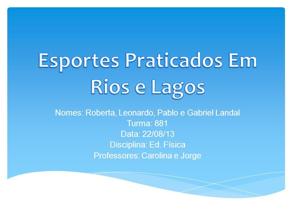 Nomes: Roberta, Leonardo, Pablo e Gabriel Landal Turma: 881 Data: 22/08/13 Disciplina: Ed.