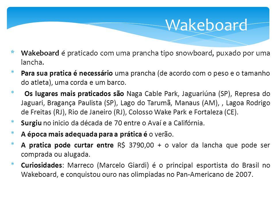 *Wakeboard é praticado com uma prancha tipo snowboard, puxado por uma lancha. *Para sua pratica é necessário uma prancha (de acordo com o peso e o tam