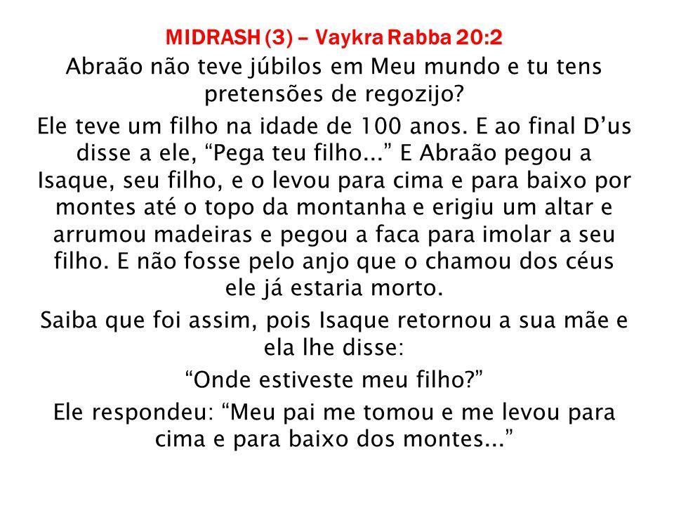 MIDRASH (3) – Vaykra Rabba 20:2 Abraão não teve júbilos em Meu mundo e tu tens pretensões de regozijo? Ele teve um filho na idade de 100 anos. E ao fi