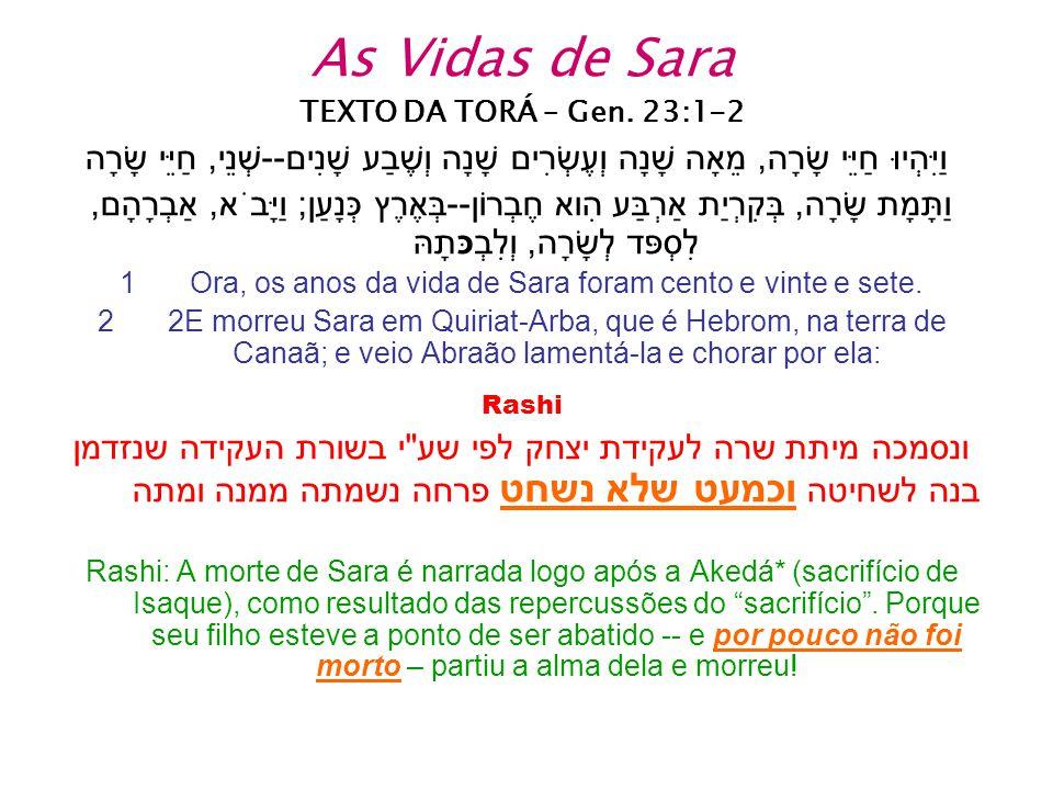 As Vidas de Sara TEXTO DA TORÁ – Gen. 23:1-2 וַיִּהְיוּ חַיֵּי שָׂרָה, מֵאָה שָׁנָה וְעֶשְׂרִים שָׁנָה וְשֶׁבַע שָׁנִים--שְׁנֵי, חַיֵּי שָׂרָה וַתָּמָ