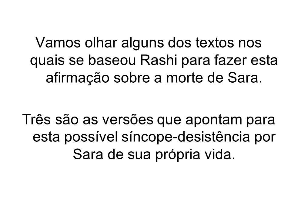 Vamos olhar alguns dos textos nos quais se baseou Rashi para fazer esta afirmação sobre a morte de Sara. Três são as versões que apontam para esta pos