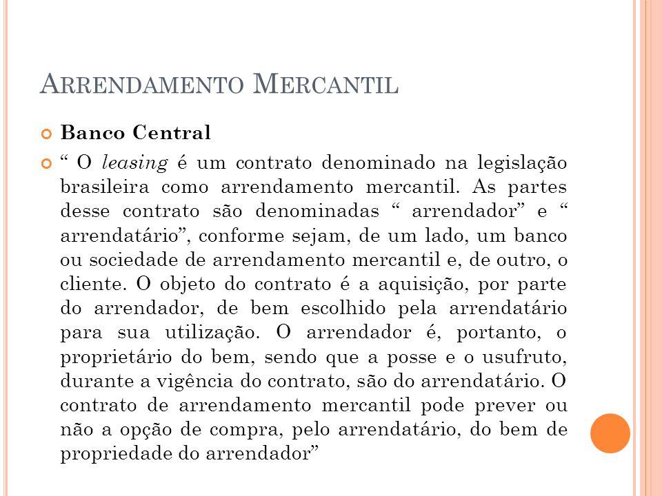 A RRENDAMENTO M ERCANTIL Banco Central O leasing é um contrato denominado na legislação brasileira como arrendamento mercantil.