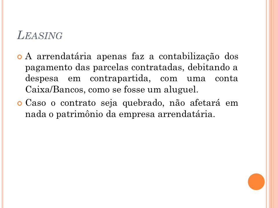 L EASING A arrendatária apenas faz a contabilização dos pagamento das parcelas contratadas, debitando a despesa em contrapartida, com uma conta Caixa/Bancos, como se fosse um aluguel.