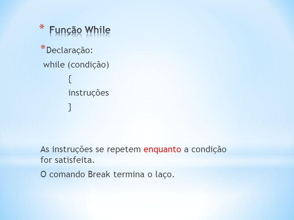 * Declaração: while (condição) { instruções } As instruções se repetem enquanto a condição for satisfeita. O comando Break termina o laço.