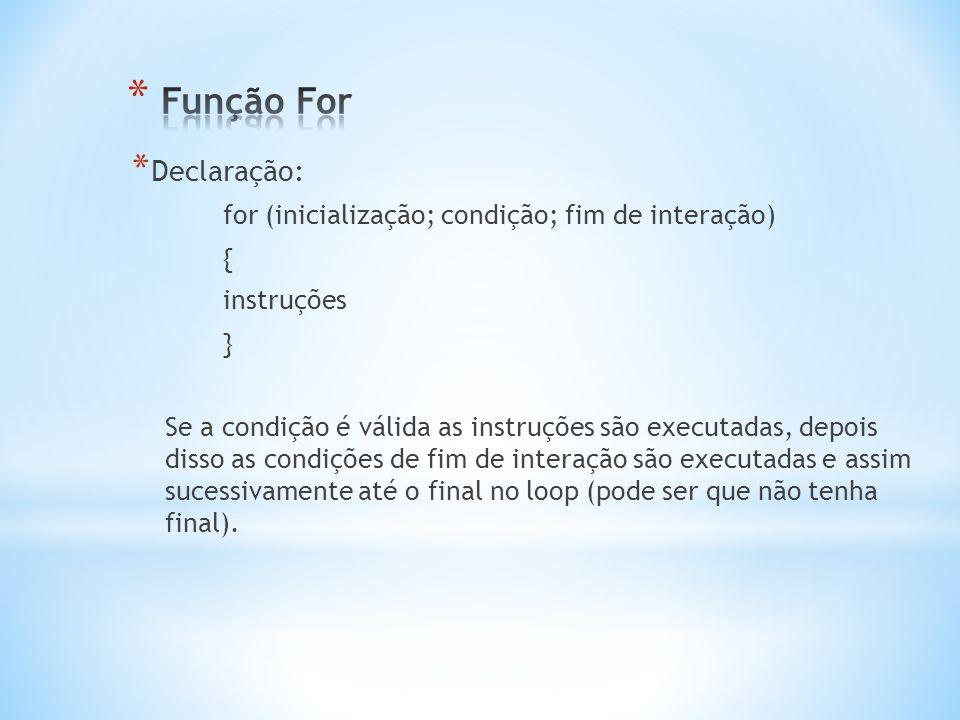 * Declaração: for (inicialização; condição; fim de interação) { instruções } Se a condição é válida as instruções são executadas, depois disso as cond