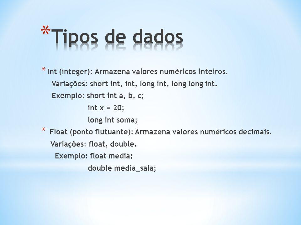 * Int (integer): Armazena valores numéricos inteiros. Variações: short int, int, long int, long long int. Exemplo: short int a, b, c; int x = 20; long