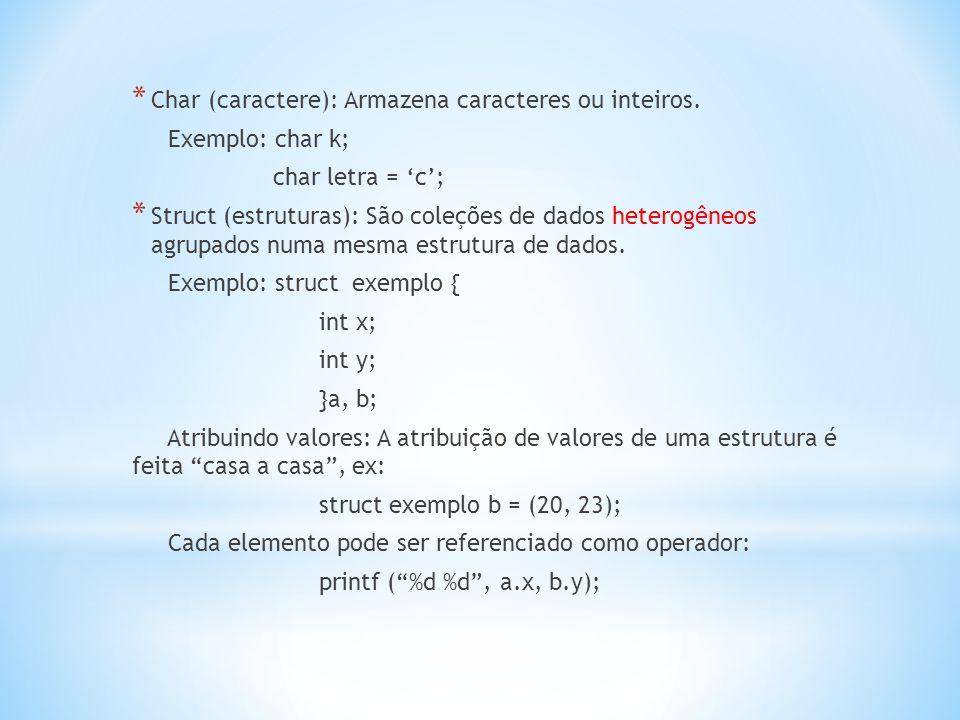 * Char (caractere): Armazena caracteres ou inteiros. Exemplo: char k; char letra = 'c'; * Struct (estruturas): São coleções de dados heterogêneos agru