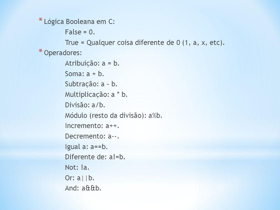 * Lógica Booleana em C: False = 0. True = Qualquer coisa diferente de 0 (1, a, x, etc). * Operadores: Atribuição: a = b. Soma: a + b. Subtração: a – b