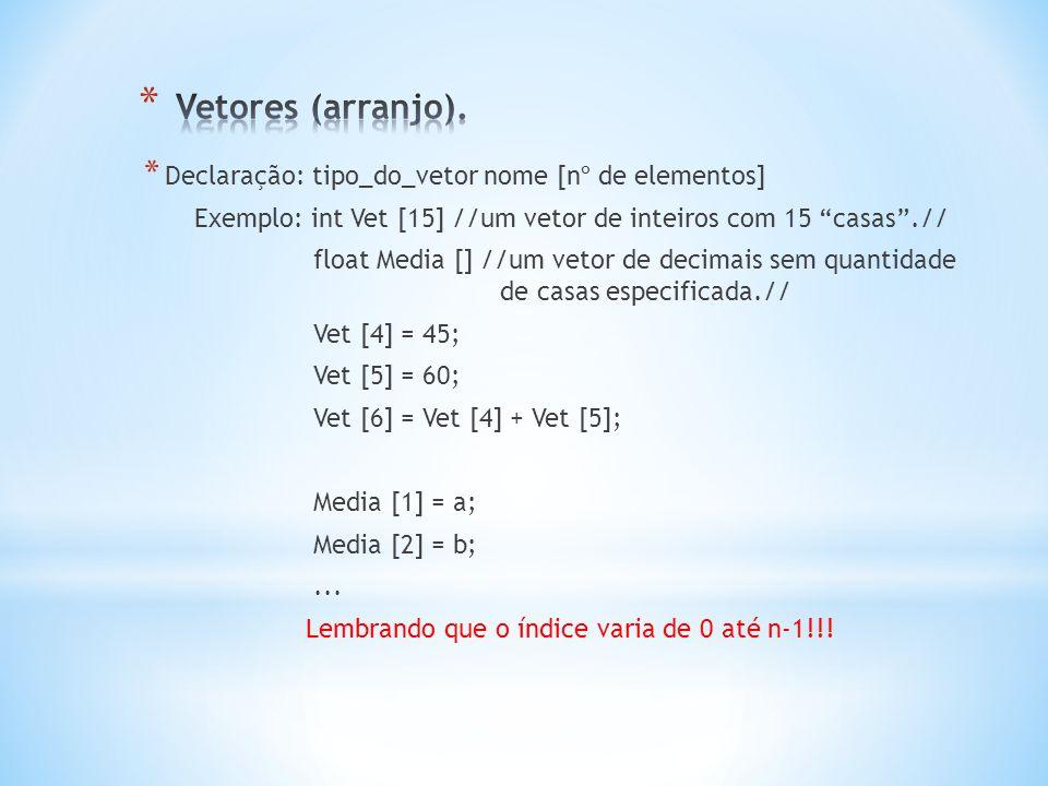 * Declaração: tipo_do_vetor nome [nº de elementos] Exemplo: int Vet [15] //um vetor de inteiros com 15 casas .// float Media [] //um vetor de decimais sem quantidade de casas especificada.// Vet [4] = 45; Vet [5] = 60; Vet [6] = Vet [4] + Vet [5]; Media [1] = a; Media [2] = b;...