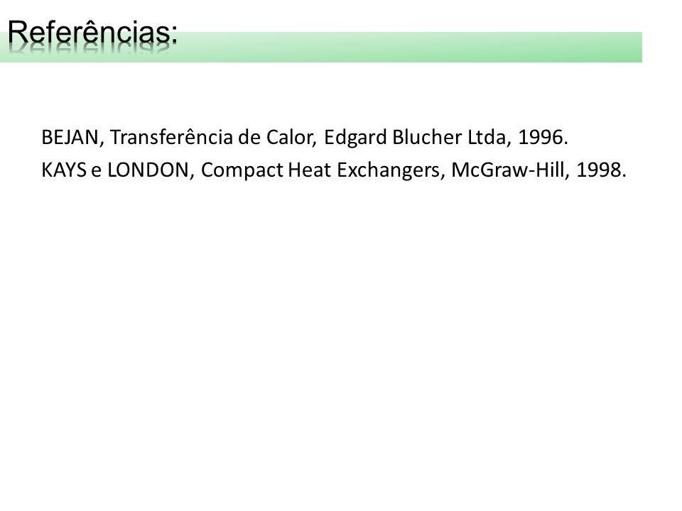 BEJAN, Transferência de Calor, Edgard Blucher Ltda, 1996. KAYS e LONDON, Compact Heat Exchangers, McGraw-Hill, 1998.