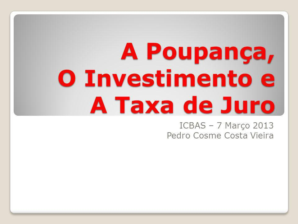 A Poupança, O Investimento e A Taxa de Juro ICBAS – 7 Março 2013 Pedro Cosme Costa Vieira