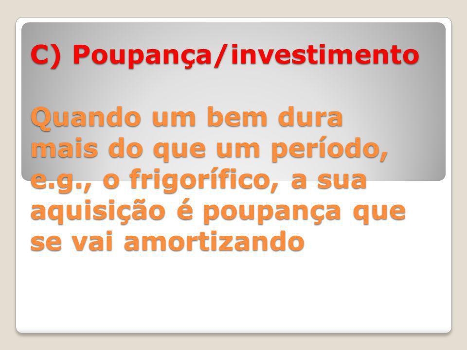 C) Poupança/investimento Quando um bem dura mais do que um período, e.g., o frigorífico, a sua aquisição é poupança que se vai amortizando